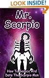 Mr. Scorpio: How To Seduce And Date The Scorpio Man (MEN OF THE ZODIAC Book 8)