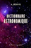 Dictionnaire astronomique: Ou, Expos, par ordre alphabtique des principes fondamentaux et des lois gnrales de la mcanique universelle
