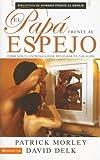 El papá frente al espejo: ¿Cómo ver tu pasión por Dios reflejada en tus hijos? (Spanish Edition) (0829748040) by Morley, Patrick