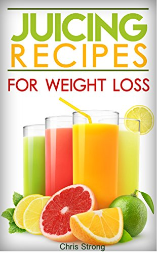 Juicing: Best Juicing Recipes For Weight Loss (FREE BONUS) (Juicing, juicing for weight loss, juicing recipes, juicing for health) by Chris Strong