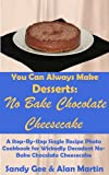No Bake Chocolate Cheesecake: A Step-By-Step Photo Recipe Cookbook  for Wickedly Decadent No-Bake Chocolate Cheesecake (You Can Always Make Desserts)