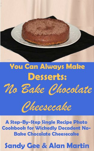 No Bake Chocolate Cheesecake: A Step-By-Step Photo Recipe Cookbook  for Wickedly Decadent No-Bake Chocolate Cheesecake (You Can Always Make Desserts 2) by Sandy Gee
