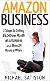 Amazon Business: 7 Steps to Selling $5,000 per Month on Amazon in Less Than 25 Hours a Week (selling on amazon, amazon fba business, amazon business, amazon     secrets, how to sell on amazon, amazon)