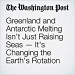 Greenland and Antarctic Melting Isn't Just Raising Seas — It's Changing the Earth's Rotation | Chris Mooney