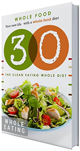 30 Day Whole Food Challenge: 30 Day Whole food Challenge: The whole food recipes: whole food for 30 days: The whole food diet plan: Do it with 30 days ... cookbook, whole eating,whole foods, whole) by Healthiest Eating