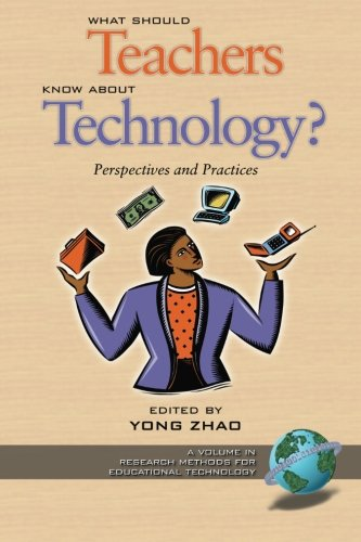 What Should Teachers Know about Technology: Perspectives and Practices (Research Methods for Educational Technology)