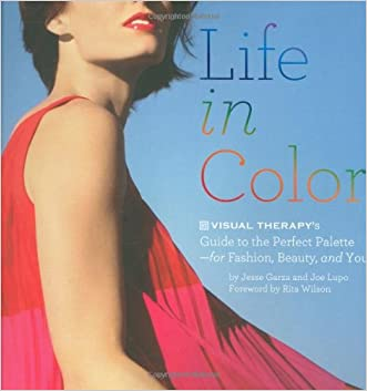 Life in Color: The Visual Therapy Guide to the Perfect Palette--for Fashion, Beauty, and You!
