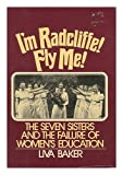 img - for I'm Radcliffe, Fly Me!: The Seven Sisters and the Failure of Women's Education book / textbook / text book