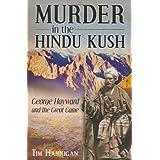 Murder in the Hindu Kush: George Hayward and the Great Gameby Tim Hannigan