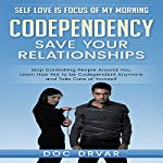 Codependency - Save Your Relationships: Stop Controlling People Around You, Learn How Not to be Codependent Anymore and Take Care of Yourself | Doc Drvar