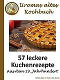 Uromas altes Kochbuch: 57 leckere Kuchenrezepte aus dem 19. Jahrhundert