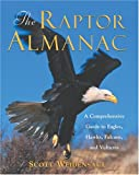 The Raptor Almanac: A Comprehensive Guide to Eagles, Hawks, Falcons, and Vultures Scott Weidensaul