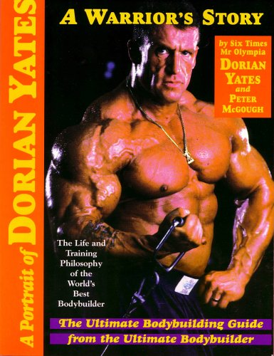 A Portrait of Dorian Yates: The Life and Training Philosophy of the World\'s Best Bodybuilder