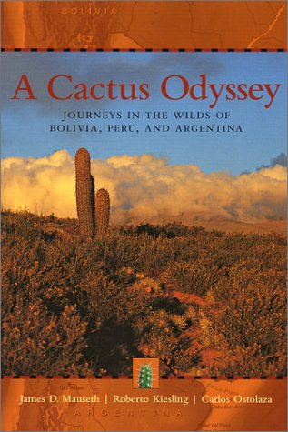A Cactus Odyssey: Journeys in the Wilds of Bolivia, Peru, and Argentina, James D. Mauseth, Roberto Kiesling, Carlos Ostolaza