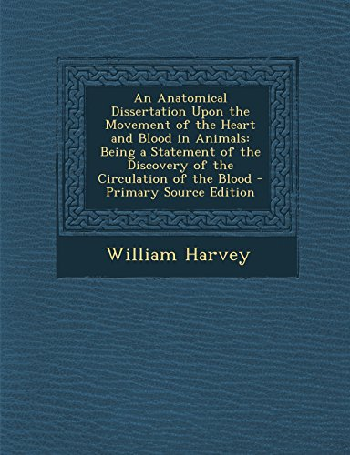 An Anatomical Dissertation Upon the Movement of the Heart and Blood in Animals: Being a Statement of the Discovery of the Circulation of the Blood