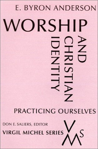 Worship and Christian Identity : Practicing Ourselves, E. BYRON ANDERSON, DON E. SALIERS