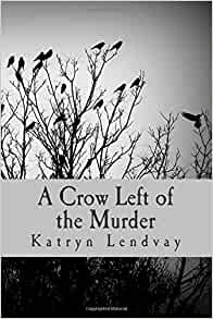 A Crow Left of the Murder (Volume 1): Katryn Lendvay ... A Crow Left Of The Murder
