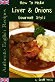How To Make Liver & Onions Gourmet Style (Authentic English Recipes Book 4)