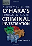 A Review Guide for O'Hara's Fundamentals of Criminal Investigation