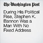 During His Political Rise, Stephen K. Bannon Was a Man With No Fixed Address | Robert O'Harrow Jr.,Shawn Boburg