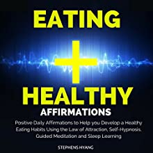 Eating Healthy Affirmations: Positive Daily Affirmations to Help You Develop Healthy Eating Habits Using the Law of Attraction, Self-Hypnosis, Guided Meditation and Sleep Learning  by Stephens Hyang Narrated by Rhiannon Angell