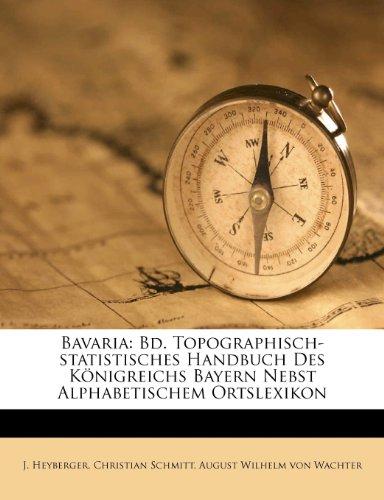 Bavaria: Bd. Topographisch-statistisches Handbuch Des Königreichs Bayern Nebst Alphabetischem Ortslexikon
