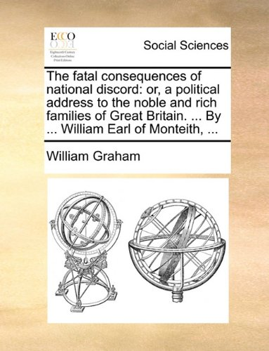 The Fatal Consequences of National Discord: Or, a Political Address to the Noble and Rich Families of Great Britain. ... by ... William Earl of Montei