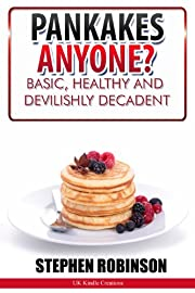 Pancakes Anyone? Basic, Healthy and Devilishly Decadent Recipes