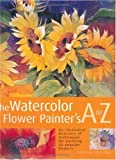 The Watercolor Flower Painter's A to Z: An Illustrated Directory of Techniques for Painting 50 Popular Flowers