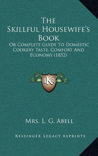 The Skillful Housewife's Book: Or Complete Guide to Domestic Cookery Taste, Comfort and Economy (1852)
