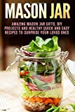 Mason Jar: Amazing Mason Jar Gifts, DIY Projects and Healthy Quick and Easy Recipes to Surprise Your Loved Ones (Quick and Easy & Mason Jar)