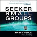 Seeker Small Groups: Engaging Spiritual Seekers in Life-Changing Discussions Audiobook by Garry Poole Narrated by Max Bloomquist