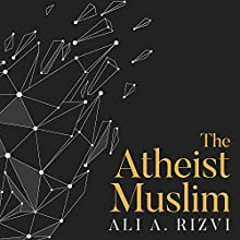The Atheist Muslim: A Journey from Religion to Reason Audiobook by Ali A. Rizvi Narrated by Neil Shah