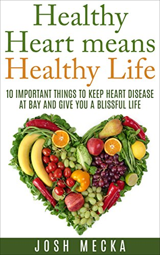 Healthy Heart means Healthy Life: 10 Important Things to Keep Heart Disease at Bay and Give You a Blissful Life PDF