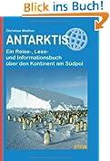 Antarktis: Ein Reise-, Lese- und Informationsbuch über den Kontinent am Südpol