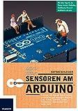 Sensoren am Arduino: Hören, Sehen, Fühlen, Riechen: Zeigen Sie dem Arduino in über 20 Projekten mit analogen und digitalen Sensoren die Welt