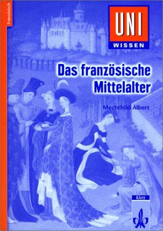 Uni-Wissen, Das französische Mittelalter: Literatur, Kultur und Gesellschaft des 12. bis 15. Jahrhunderts