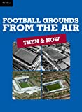 Football Grounds from the Air: Then and Now (5th edition) (Then & Now)