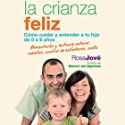 La Crianza Feliz [Happy Parenting]: Cómo Cuidar y Entender a Tu Hijo de 0 a 6 Años [How to Care for and Understand Your Child from 0 to 6 Years] Audiobook by Rosa Jové Narrated by Diana Angel