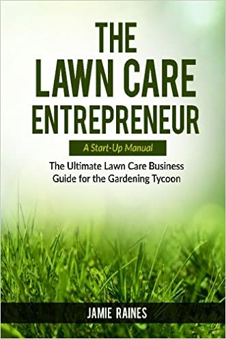 The Lawn Care Entrepreneur - A Start-Up Manual: The Ultimate Lawn Care Business Guide for the Gardening Tycoon