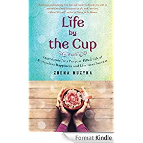 Life by the Cup: Ingredients for a Purpose-Filled Life of Bottomless Happiness and Limitless Success