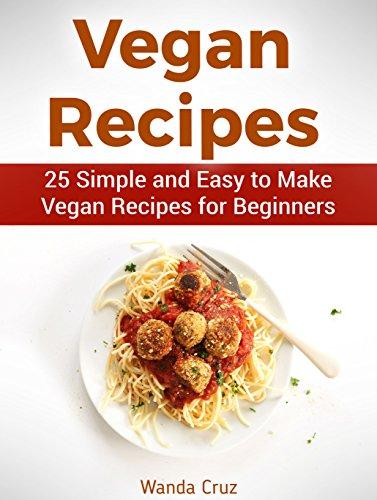 Vegan Recipes: 25 Simple and Easy to Make Vegan Recipes for Beginners (vegan recipes, easy vegan recipes, best vegan recipes) by Wanda Cruz