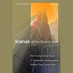 Icarus in the Boardroom: The Fundamental Flaws in Corporate America and Where They Came From | [David Skeel]