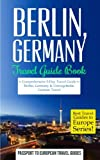 Berlin: Berlin, Germany: Travel Guide Book - A Comprehensive 5-Day Travel Guide to Berlin, Germany & Unforgettable German Travel (Best Travel Guides to Europe Series) (Volume 17)