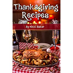 Thanksgiving Recipes: A Collection of Delicious, Quick, Easy and Simple Holiday Recipes to Complete Any Special Meal
