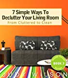 7 Simple Ways To Declutter Your Living Room: From Cluttered to Clean (Happy House Series Book 3)