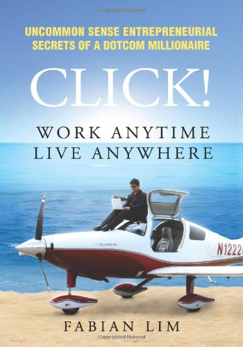 Click! Work Anytime, Live Anywhere: Uncommon Sense Entrepreneurial Secrets Of A Dotcom Millionaire