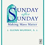 Sunday After Sunday: Making Mass Matter | J-Glenn Murray