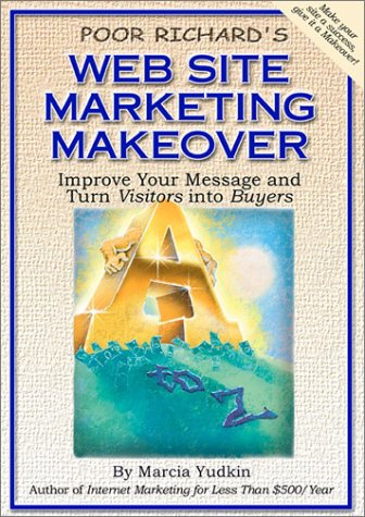 Poor Richard's Web Site Marketing Makeover: Improve Your Message and Turn Visitors Into Buyers
