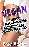 Vegan: Vegan Diet for Easy Weight Loss and Healthy Living Through Natural Foods (vegan eating,vegan for life,vegan slow cooker,vegan for beginners,vegan ... loss,raw vegan,vegan food,vegan cookbook)